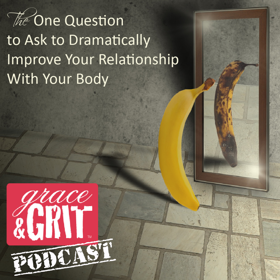 Episode 028: The One Question to Ask to Dramatically Improve Your Relationship With Your Body