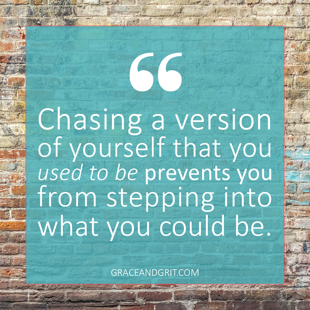 Commit to moving in the direction of who you want to become, rather than chasing a version of yourself that you once were.