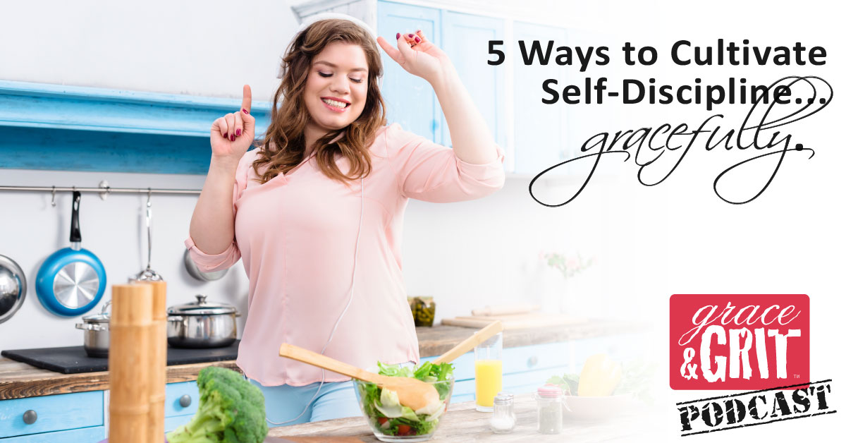 164: 5 Ways to Cultivate Self-Discipline…Gracefully.