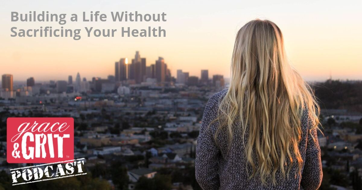 182: Building a Life Without Sacrificing Your Health