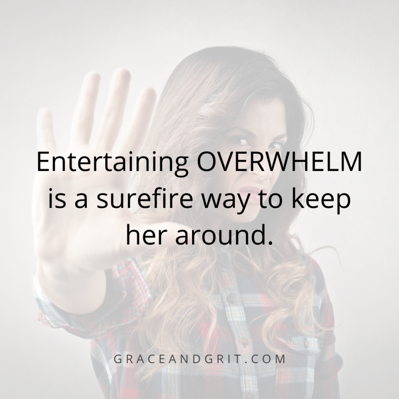 Entertaining OVERWHELM is a surefire way to keep her around.