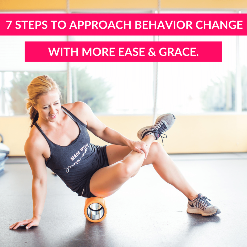 7 steps to approach behavior change with more ease and grace.