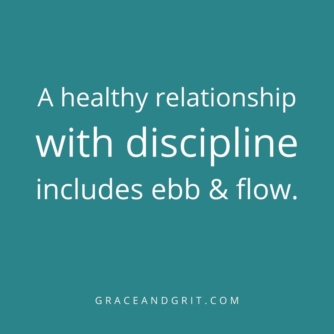 A healthy relationship with discipline includes ebb and flow.