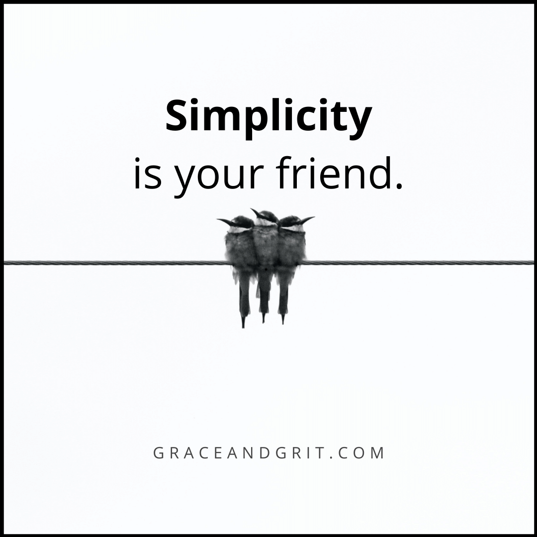 Simplicity is your friend.